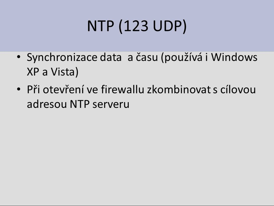 NTP (123 UDP) Synchronizace data a času (používá i Windows XP a Vista) Při otevření ve firewallu zkombinovat s cílovou adresou NTP serveru