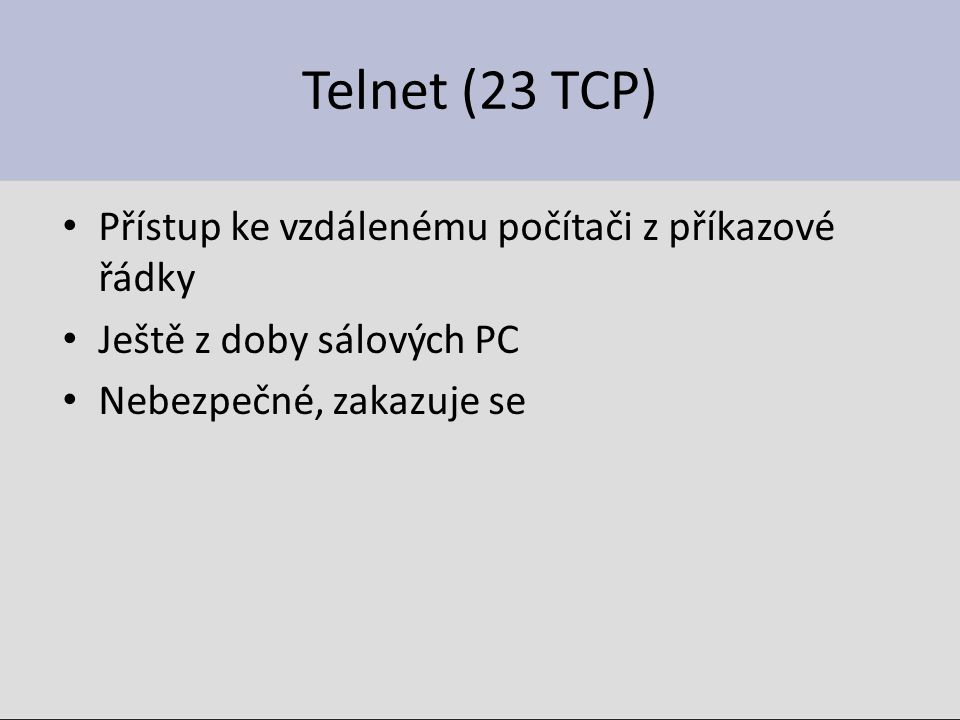 Telnet (23 TCP) Přístup ke vzdálenému počítači z příkazové řádky Ještě z doby sálových PC Nebezpečné, zakazuje se
