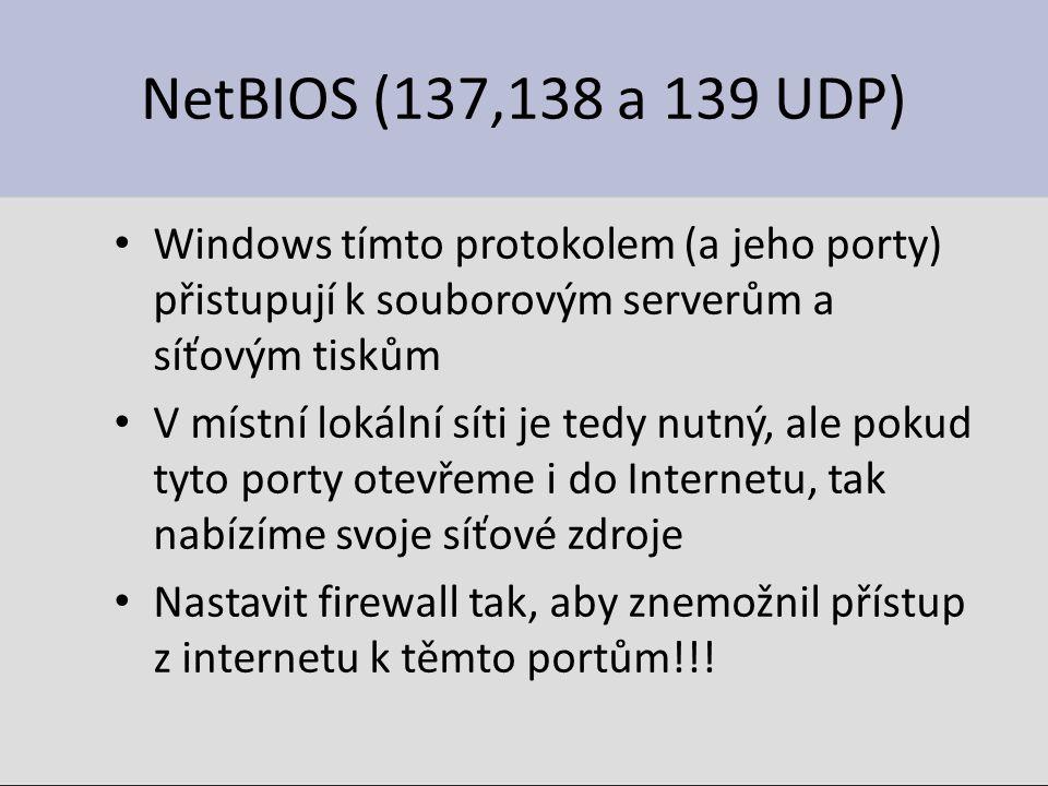 NetBIOS (137,138 a 139 UDP) Windows tímto protokolem (a jeho porty) přistupují k souborovým serverům a síťovým tiskům V místní lokální síti je tedy nutný, ale pokud tyto porty otevřeme i do Internetu, tak nabízíme svoje síťové zdroje Nastavit firewall tak, aby znemožnil přístup z internetu k těmto portům!!!
