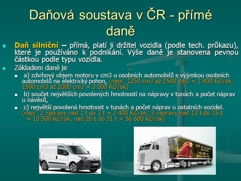 Daňová soustava v ČR - přímé daně Daň silniční – přímá, platí ji držitel vozidla (podle tech. průkazu), které je používáno k podnikání. Výše daně je s