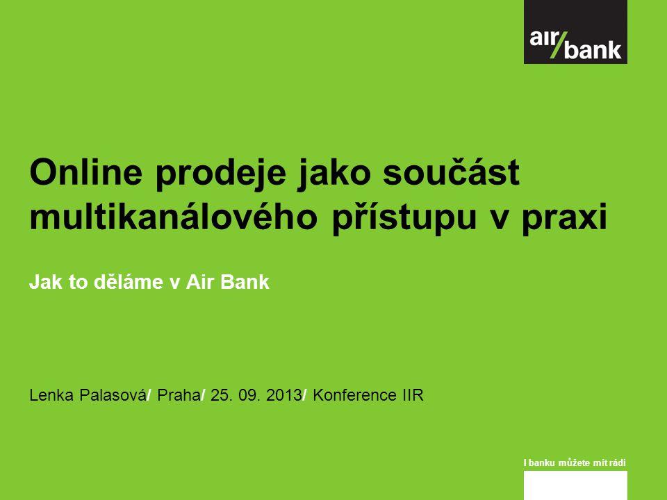 I banku můžete mít rádi Online prodeje jako součást multikanálového přístupu v praxi Jak to děláme v Air Bank Lenka Palasová/ Praha/ 25.