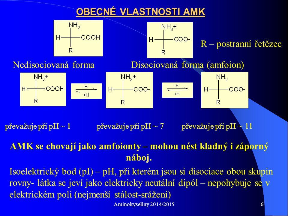 Aminokyseliny 2014/20156 OBECNÉ VLASTNOSTI AMK Nedisociovaná forma Disociovaná forma (amfoion) R – postranní řetězec převažuje při pH ~ 1 převažuje při pH ~ 7 převažuje při pH ~ 11 AMK se chovají jako amfoionty – mohou nést kladný i záporný náboj.
