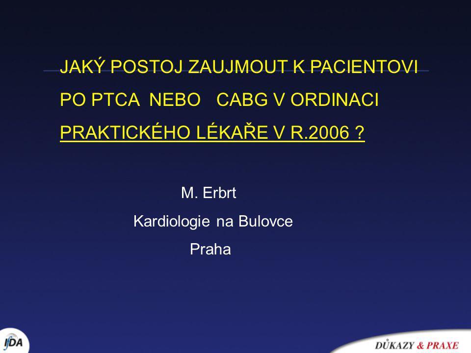 JAKÝ POSTOJ ZAUJMOUT K PACIENTOVI PO PTCA NEBO CABG V ORDINACI PRAKTICKÉHO LÉKAŘE V R.2006 ? M. Erbrt Kardiologie na Bulovce Praha