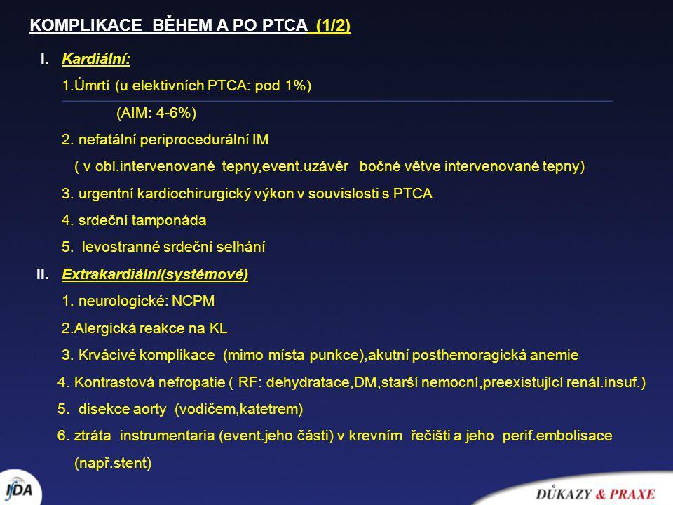 I. Kardiální: 1.Úmrtí (u elektivních PTCA: pod 1%) (AIM: 4-6%) 2. nefatální periprocedurální IM ( v obl.intervenované tepny,event.uzávěr bočné větve i