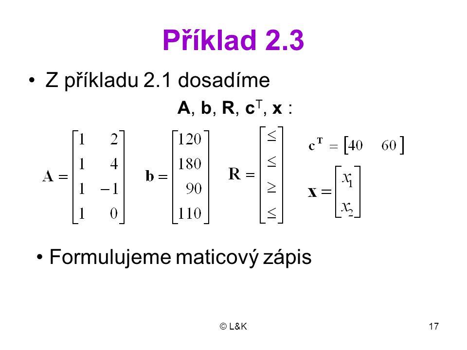 © L&K17 Příklad 2.3 Z příkladu 2.1 dosadíme A, b, R, c T, x : Formulujeme maticový zápis