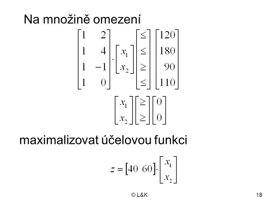 © L&K18 maximalizovat účelovou funkci Na množině omezení