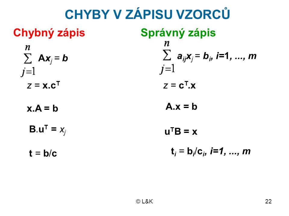 © L&K22 CHYBY V ZÁPISU VZORCŮ Chybný zápisSprávný zápis Ax j = b a ij x j = b i, i=1,..., m z = x.c T z = c T.x A.x = b x.A = b B.u T = x j u T B = x t = b/c t i = b i /c i, i=1,..., m