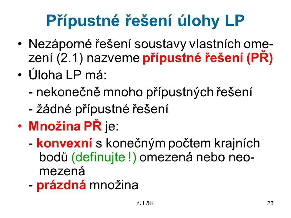 © L&K23 Přípustné řešení úlohy LP Nezáporné řešení soustavy vlastních ome- zení (2.1) nazveme přípustné řešení (PŘ) Úloha LP má: - nekonečně mnoho přípustných řešení - žádné přípustné řešení Množina PŘ je: - konvexní s konečným počtem krajních bodů (definujte !) omezená nebo neo- mezená - prázdná množina