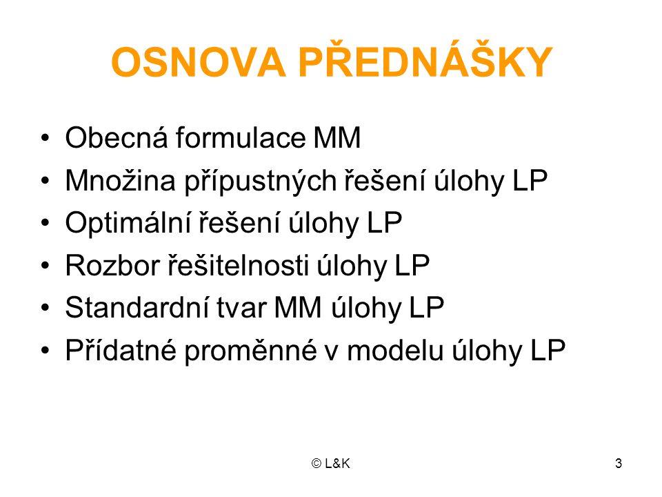 © L&K3 OSNOVA PŘEDNÁŠKY Obecná formulace MM Množina přípustných řešení úlohy LP Optimální řešení úlohy LP Rozbor řešitelnosti úlohy LP Standardní tvar MM úlohy LP Přídatné proměnné v modelu úlohy LP