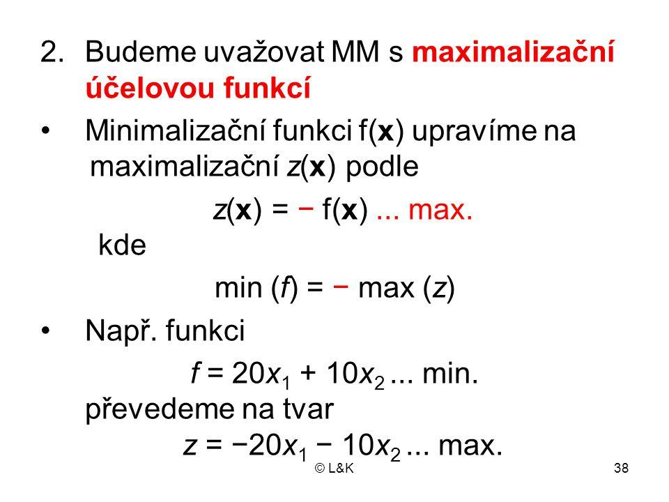 © L&K38 2.Budeme uvažovat MM s maximalizační účelovou funkcí Minimalizační funkci f(x) upravíme na maximalizační z(x) podle z(x) = − f(x)...