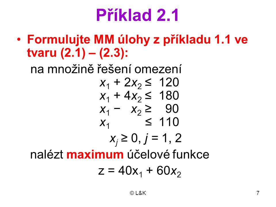 © L&K7 Příklad 2.1 Formulujte MM úlohy z příkladu 1.1 ve tvaru (2.1) – (2.3): na množině řešení omezení x 1 + 2x 2 ≤ 120 x 1 + 4x 2 ≤ 180 x 1 − x 2 ≥ 90 x 1 ≤ 110 x j ≥ 0, j = 1, 2 nalézt maximum účelové funkce z = 40x 1 + 60x 2