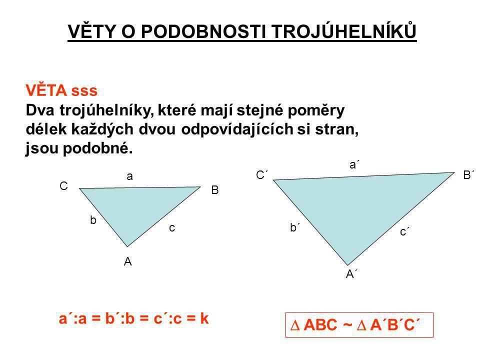 VĚTY O PODOBNOSTI TROJÚHELNÍKŮ VĚTA sss Dva trojúhelníky, které mají stejné poměry délek každých dvou odpovídajících si stran, jsou podobné. a´:a = b´