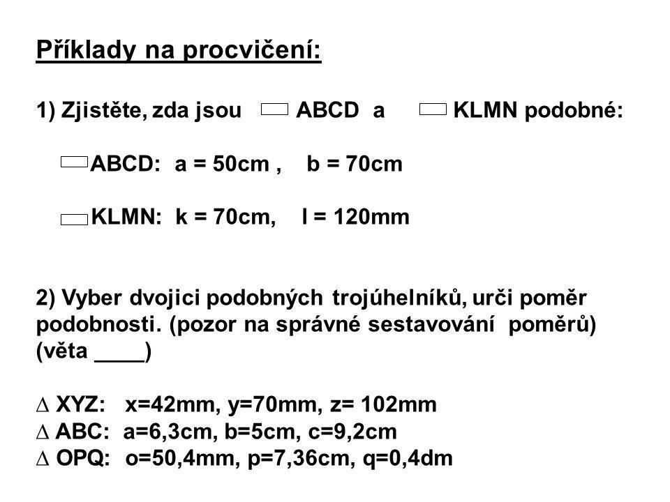 Příklady na procvičení: 1) Zjistěte, zda jsou ABCD a KLMN podobné: ABCD: a = 50cm, b = 70cm KLMN: k = 70cm, l = 120mm 2) Vyber dvojici podobných trojú
