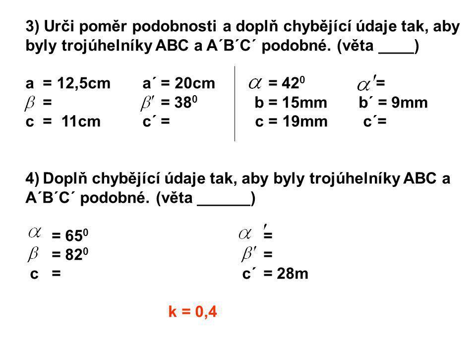 3) Urči poměr podobnosti a doplň chybějící údaje tak, aby byly trojúhelníky ABC a A´B´C´ podobné. (věta ____) a = 12,5cm a´ = 20cm = 42 0 = = = 38 0 b