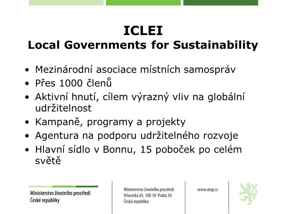 ICLEI Local Governments for Sustainability Mezinárodní asociace místních samospráv Přes 1000 členů Aktivní hnutí, cílem výrazný vliv na globální udržitelnost Kampaně, programy a projekty Agentura na podporu udržitelného rozvoje Hlavní sídlo v Bonnu, 15 poboček po celém světě