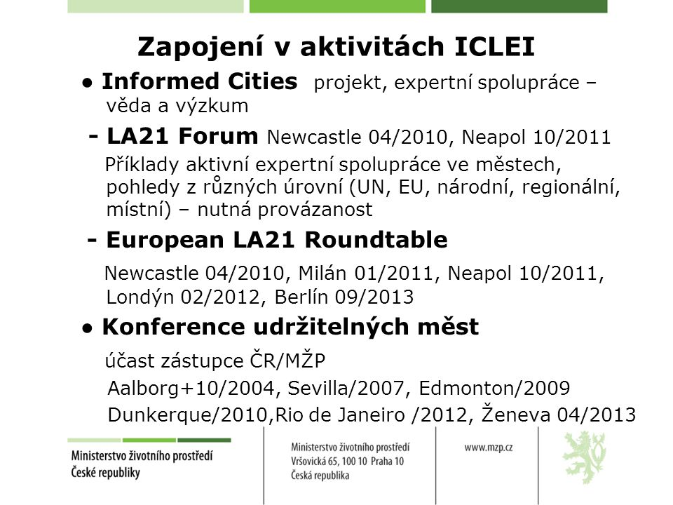 Zapojení v aktivitách ICLEI ● Informed Cities projekt, expertní spolupráce – věda a výzkum - LA21 Forum Newcastle 04/2010, Neapol 10/2011 Příklady aktivní expertní spolupráce ve městech, pohledy z různých úrovní (UN, EU, národní, regionální, místní) – nutná provázanost - European LA21 Roundtable Newcastle 04/2010, Milán 01/2011, Neapol 10/2011, Londýn 02/2012, Berlín 09/2013 ● Konference udržitelných měst účast zástupce ČR/MŽP Aalborg+10/2004, Sevilla/2007, Edmonton/2009 Dunkerque/2010,Rio de Janeiro /2012, Ženeva 04/2013