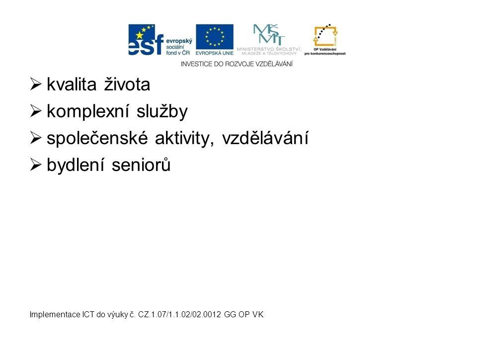  kvalita života  komplexní služby  společenské aktivity, vzdělávání  bydlení seniorů Implementace ICT do výuky č. CZ.1.07/1.1.02/02.0012 GG OP VK