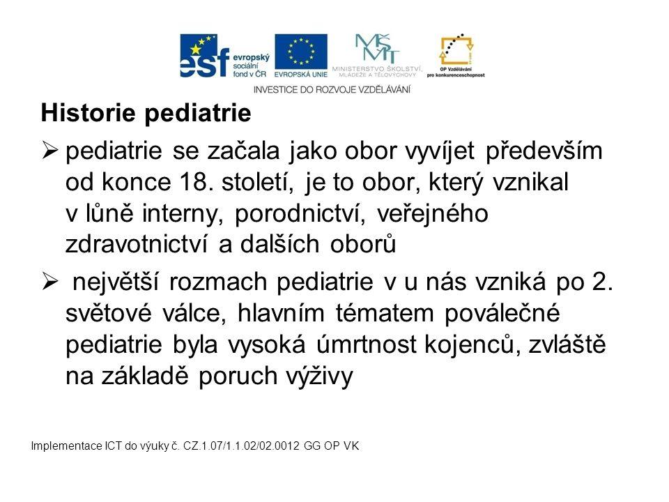 Historie pediatrie  pediatrie se začala jako obor vyvíjet především od konce 18. století, je to obor, který vznikal v lůně interny, porodnictví, veře