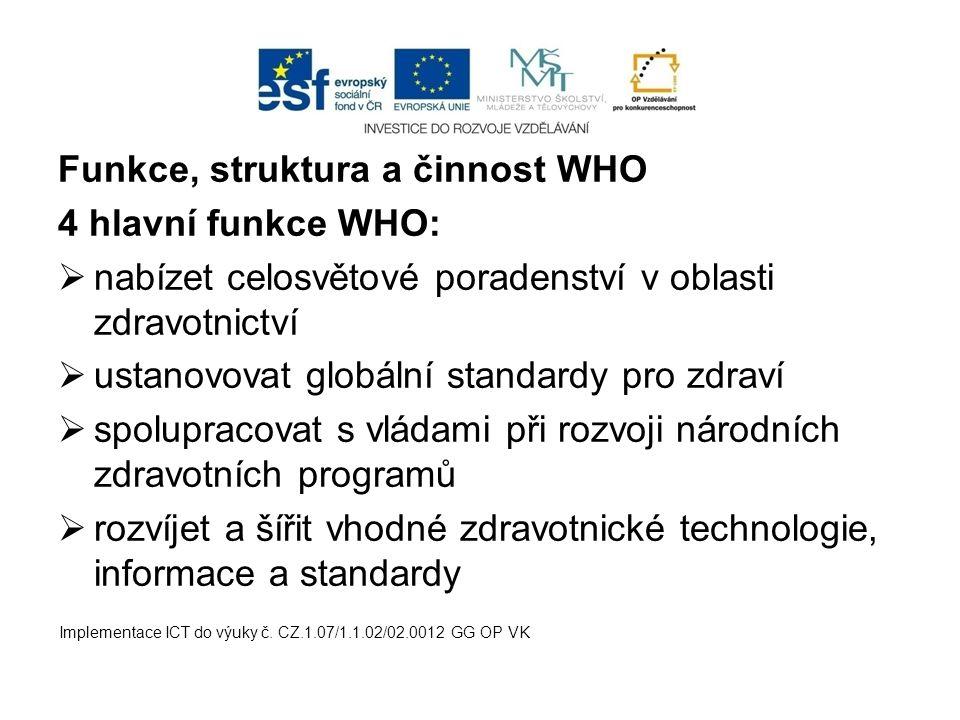 Funkce, struktura a činnost WHO 4 hlavní funkce WHO:  nabízet celosvětové poradenství v oblasti zdravotnictví  ustanovovat globální standardy pro zd