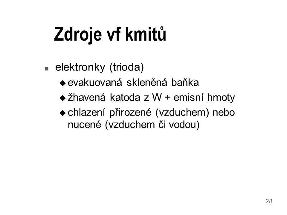28 Zdroje vf kmitů n elektronky (trioda) u evakuovaná skleněná baňka u žhavená katoda z W + emisní hmoty u chlazení přirozené (vzduchem) nebo nucené (