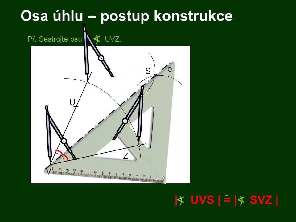 Osa úhlu – postup konstrukce | UVS | = | SVZ | ~ < ) < ) Př. Sestrojte osu o UVZ. < ) V U Z S o