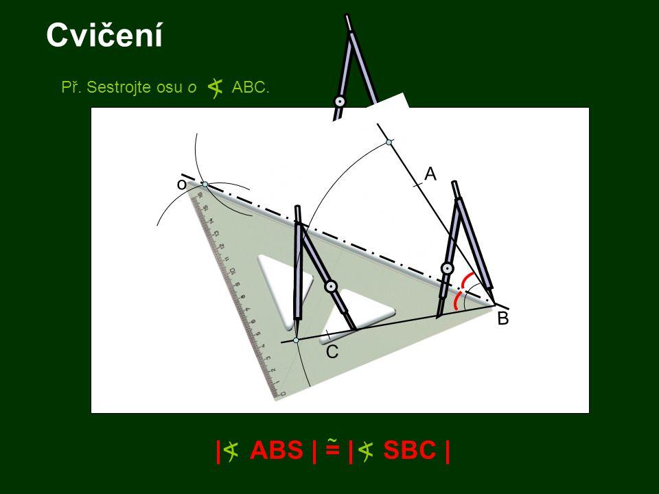 Cvičení | ABS | = | SBC | ~ < ) < ) Př. Sestrojte osu o ABC. < ) B A C o