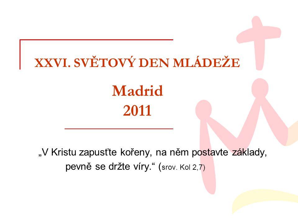 """XXVI. SVĚTOVÝ DEN MLÁDEŽE Madrid 2011 """"V Kristu zapusťte kořeny, na něm postavte základy, pevně se držte víry."""" ( srov. Kol 2,7)"""