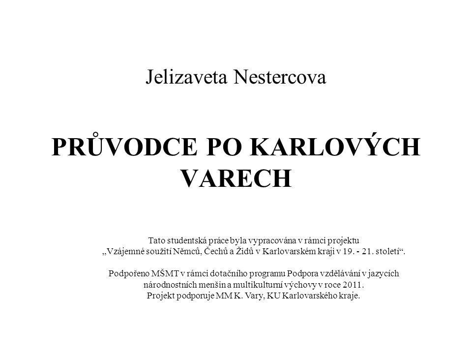 """PRŮVODCE PO KARLOVÝCH VARECH Jelizaveta Nestercova Tato studentská práce byla vypracována v rámci projektu """"Vzájemné soužití Němců, Čechů a Židů v Karlovarském kraji v 19."""