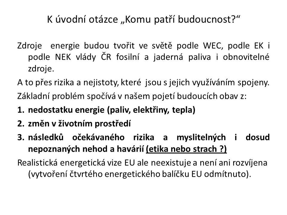 """K úvodní otázce """"Komu patří budoucnost?"""" Zdroje energie budou tvořit ve světě podle WEC, podle EK i podle NEK vlády ČR fosilní a jaderná paliva i obno"""