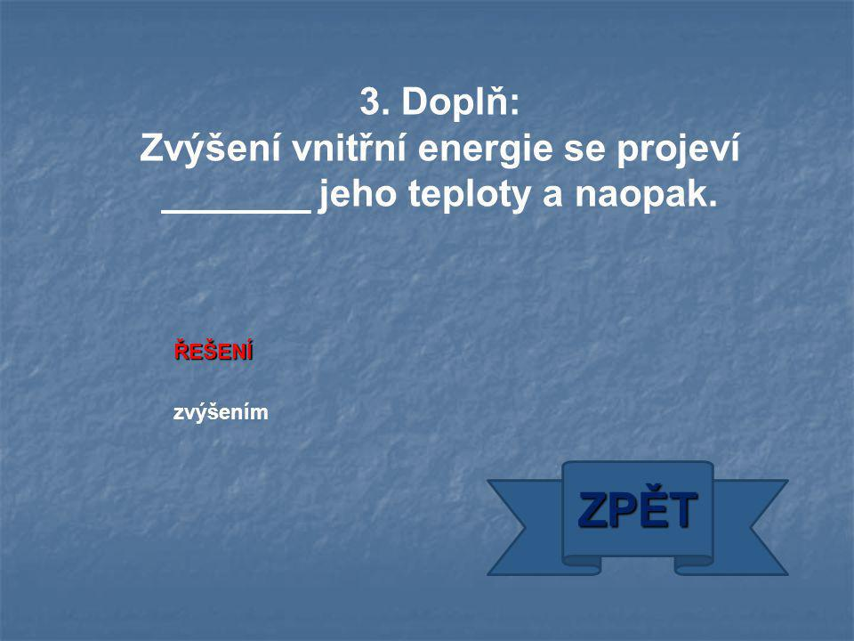 ŘEŠENÍ zvýšením ZPĚT 3. Doplň: Zvýšení vnitřní energie se projeví _______ jeho teploty a naopak.