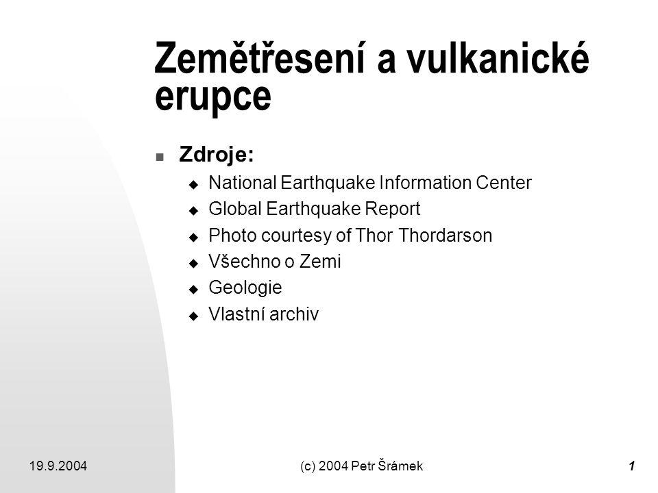 19.9.2004(c) 2004 Petr Šrámek1 Zemětřesení a vulkanické erupce Zdroje:  National Earthquake Information Center  Global Earthquake Report  Photo cou