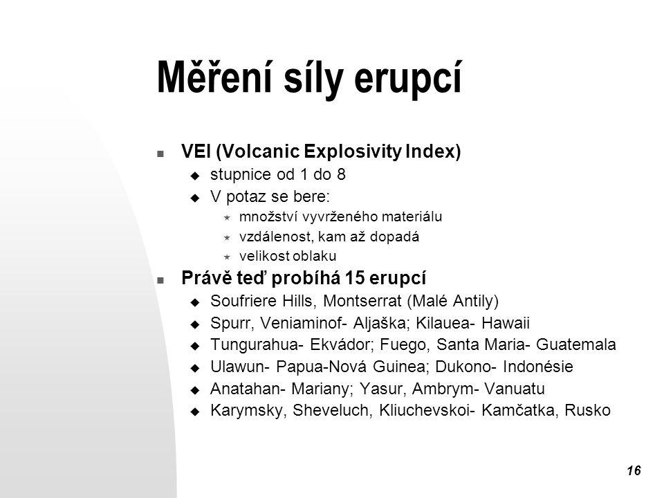 16 Měření síly erupcí VEI (Volcanic Explosivity Index)  stupnice od 1 do 8  V potaz se bere:  množství vyvrženého materiálu  vzdálenost, kam až dopadá  velikost oblaku Právě teď probíhá 15 erupcí  Soufriere Hills, Montserrat (Malé Antily)  Spurr, Veniaminof- Aljaška; Kilauea- Hawaii  Tungurahua- Ekvádor; Fuego, Santa Maria- Guatemala  Ulawun- Papua-Nová Guinea; Dukono- Indonésie  Anatahan- Mariany; Yasur, Ambrym- Vanuatu  Karymsky, Sheveluch, Kliuchevskoi- Kamčatka, Rusko