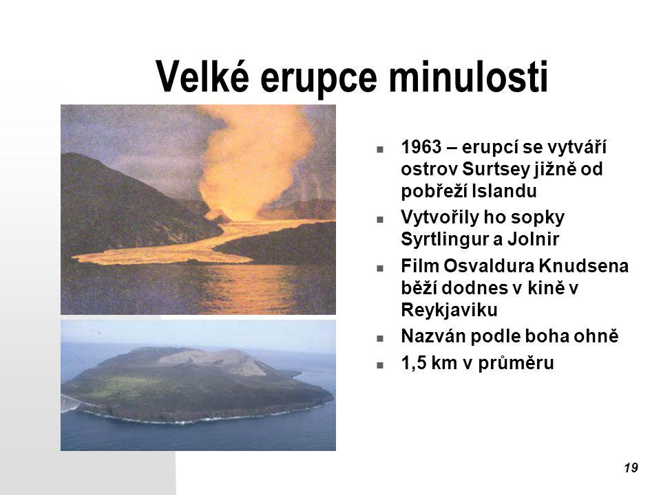 19 Velké erupce minulosti 1963 – erupcí se vytváří ostrov Surtsey jižně od pobřeží Islandu Vytvořily ho sopky Syrtlingur a Jolnir Film Osvaldura Knudsena běží dodnes v kině v Reykjaviku Nazván podle boha ohně 1,5 km v průměru