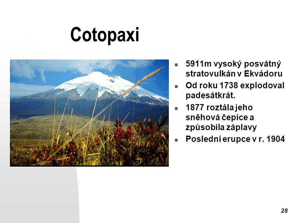28 Cotopaxi 5911m vysoký posvátný stratovulkán v Ekvádoru Od roku 1738 explodoval padesátkrát. 1877 roztála jeho sněhová čepice a způsobila záplavy Po