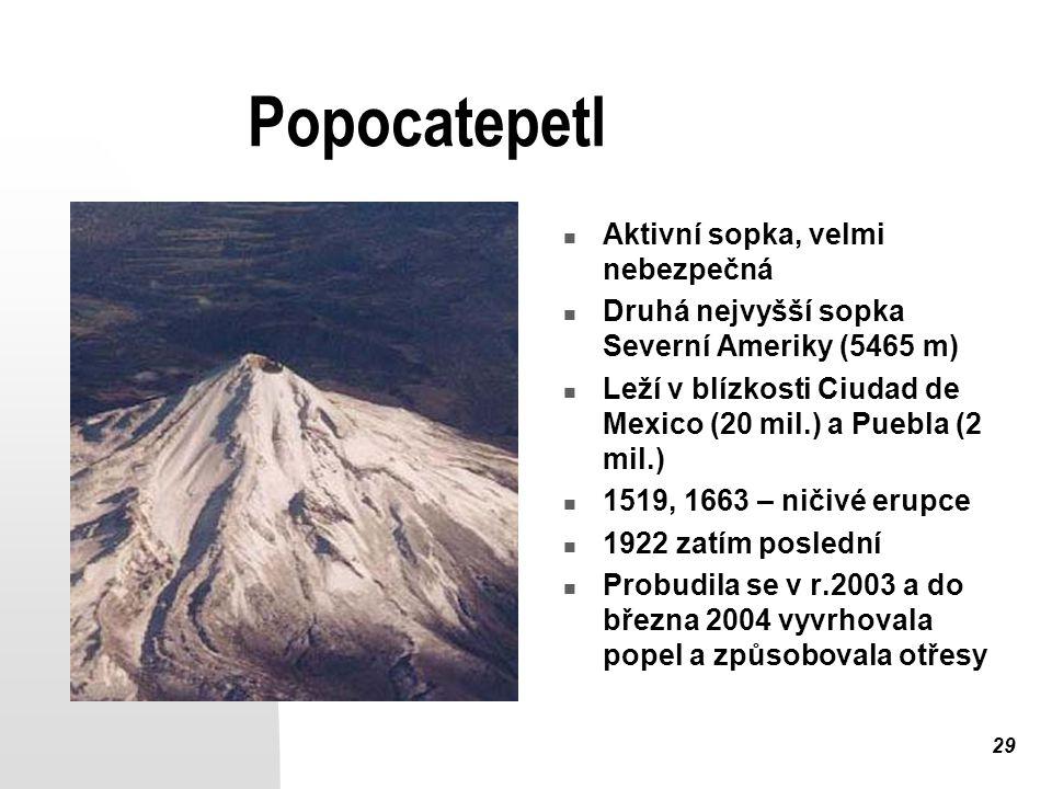 29 Popocatepetl Aktivní sopka, velmi nebezpečná Druhá nejvyšší sopka Severní Ameriky (5465 m) Leží v blízkosti Ciudad de Mexico (20 mil.) a Puebla (2 mil.) 1519, 1663 – ničivé erupce 1922 zatím poslední Probudila se v r.2003 a do března 2004 vyvrhovala popel a způsobovala otřesy