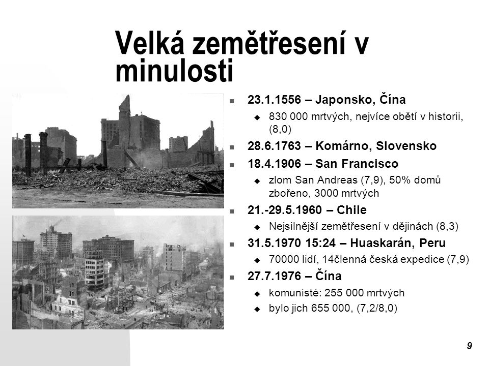 9 Velká zemětřesení v minulosti 23.1.1556 – Japonsko, Čína  830 000 mrtvých, nejvíce obětí v historii, (8,0) 28.6.1763 – Komárno, Slovensko 18.4.1906 – San Francisco  zlom San Andreas (7,9), 50% domů zbořeno, 3000 mrtvých 21.-29.5.1960 – Chile  Nejsilnější zemětřesení v dějinách (8,3) 31.5.1970 15:24 – Huaskarán, Peru  70000 lidí, 14členná česká expedice (7,9) 27.7.1976 – Čína  komunisté: 255 000 mrtvých  bylo jich 655 000, (7,2/8,0)