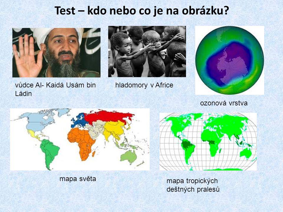 Test – kdo nebo co je na obrázku? vůdce Al- Kaidá Usám bin Ládin hladomory v Africe ozonová vrstva mapa světa mapa tropických deštných pralesů