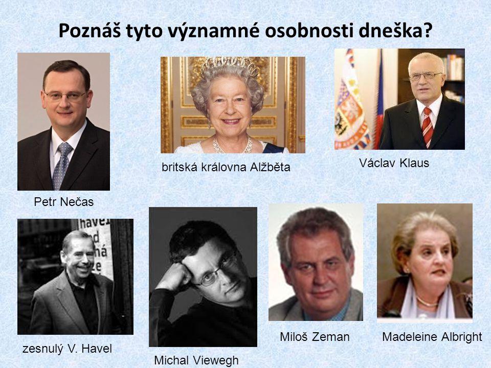 Poznáš tyto významné osobnosti dneška? Václav Klaus Petr Nečas britská královna Alžběta zesnulý V. Havel Michal Viewegh Miloš ZemanMadeleine Albright