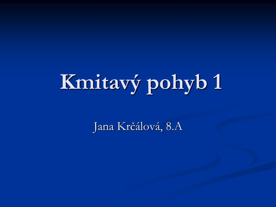 Kmitavý pohyb 1 Kmitavý pohyb 1 Jana Krčálová, 8.A