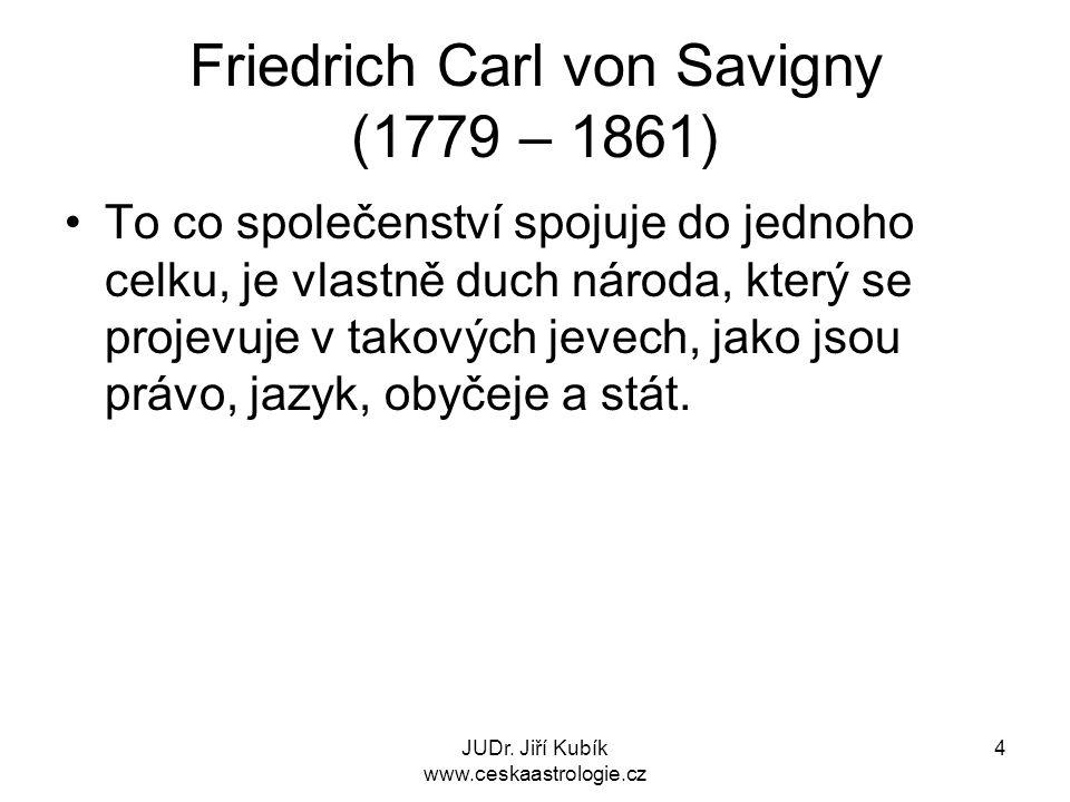 JUDr. Jiří Kubík www.ceskaastrologie.cz 4 Friedrich Carl von Savigny (1779 – 1861) To co společenství spojuje do jednoho celku, je vlastně duch národa