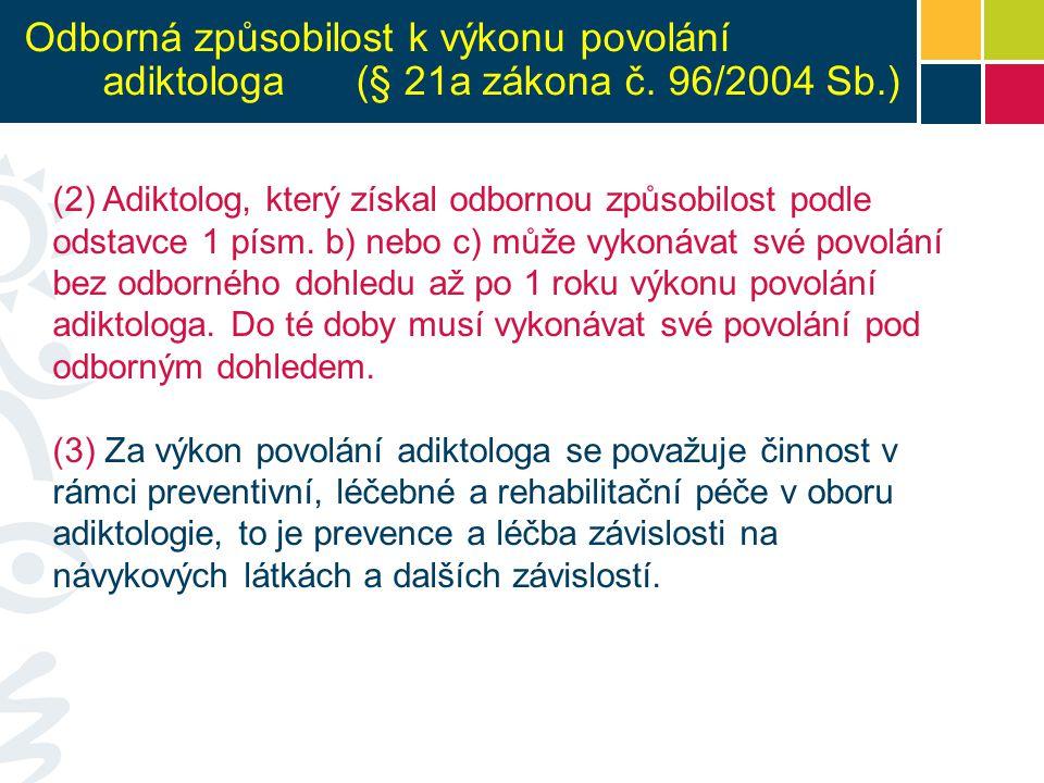 Odborná způsobilost k výkonu povolání adiktologa (§ 21a zákona č. 96/2004 Sb.) (2) Adiktolog, který získal odbornou způsobilost podle odstavce 1 písm.