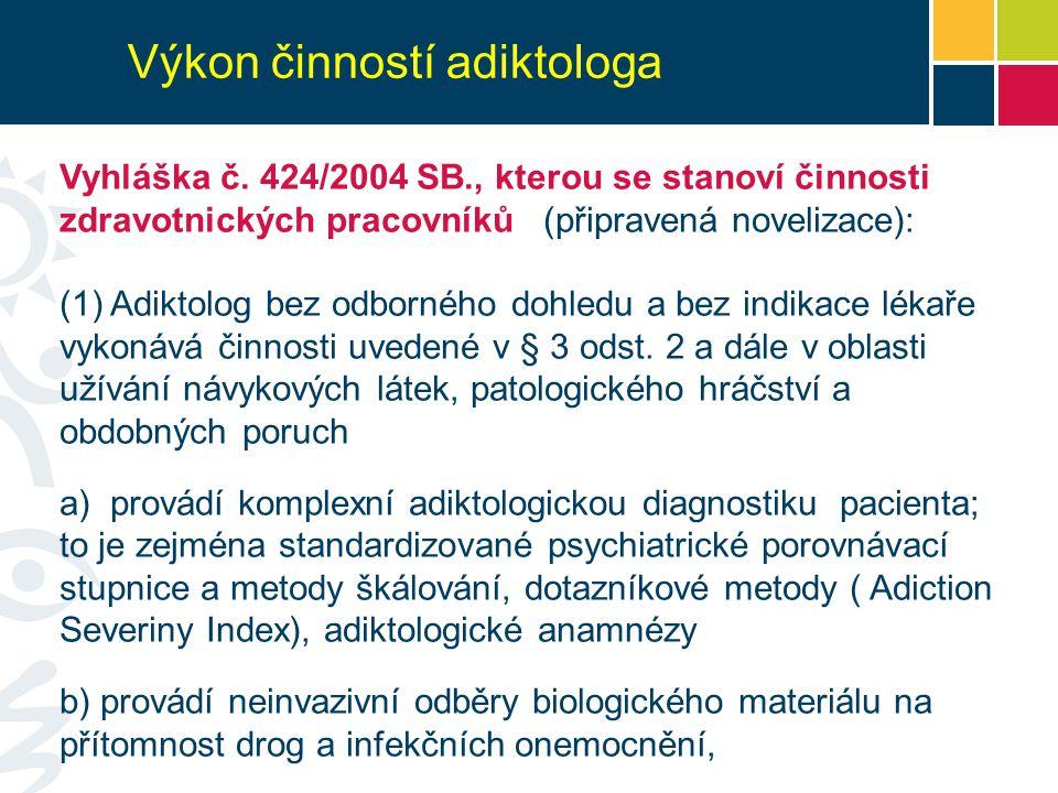 Výkon činností adiktologa Vyhláška č. 424/2004 SB., kterou se stanoví činnosti zdravotnických pracovníků (připravená novelizace): (1) Adiktolog bez od