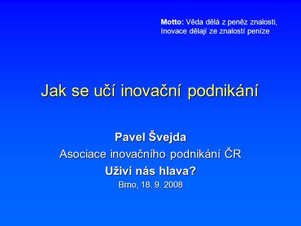 Jak se učí inovační podnikání Pavel Švejda Asociace inovačního podnikání ČR Uživí nás hlava? Brno, 18. 9. 2008 Motto: Věda dělá z peněz znalosti, Inov