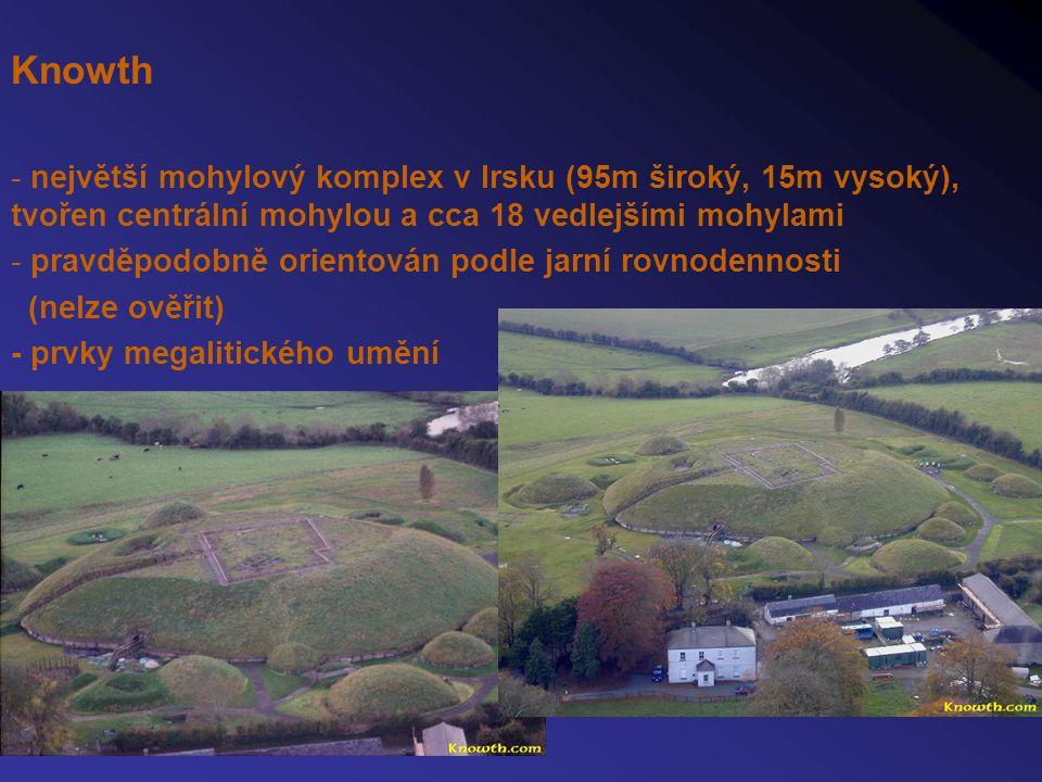 Knowth - největší mohylový komplex v Irsku (95m široký, 15m vysoký), tvořen centrální mohylou a cca 18 vedlejšími mohylami - pravděpodobně orientován