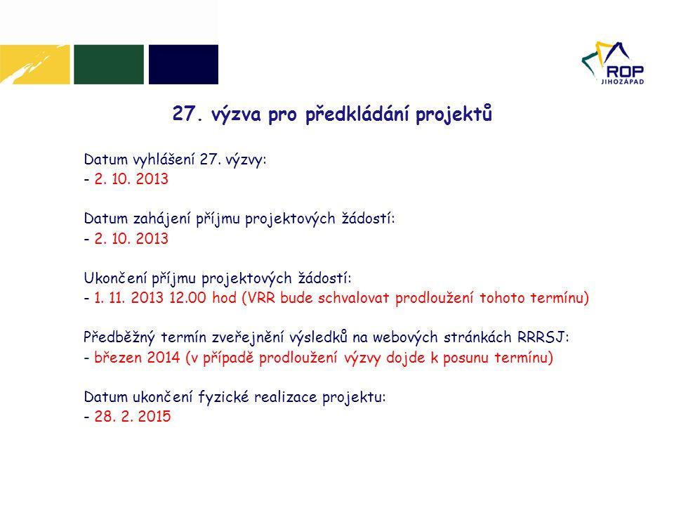 27. výzva pro předkládání projektů Datum vyhlášení 27. výzvy: - 2. 10. 2013 Datum zahájení příjmu projektových žádostí: - 2. 10. 2013 Ukončení příjmu