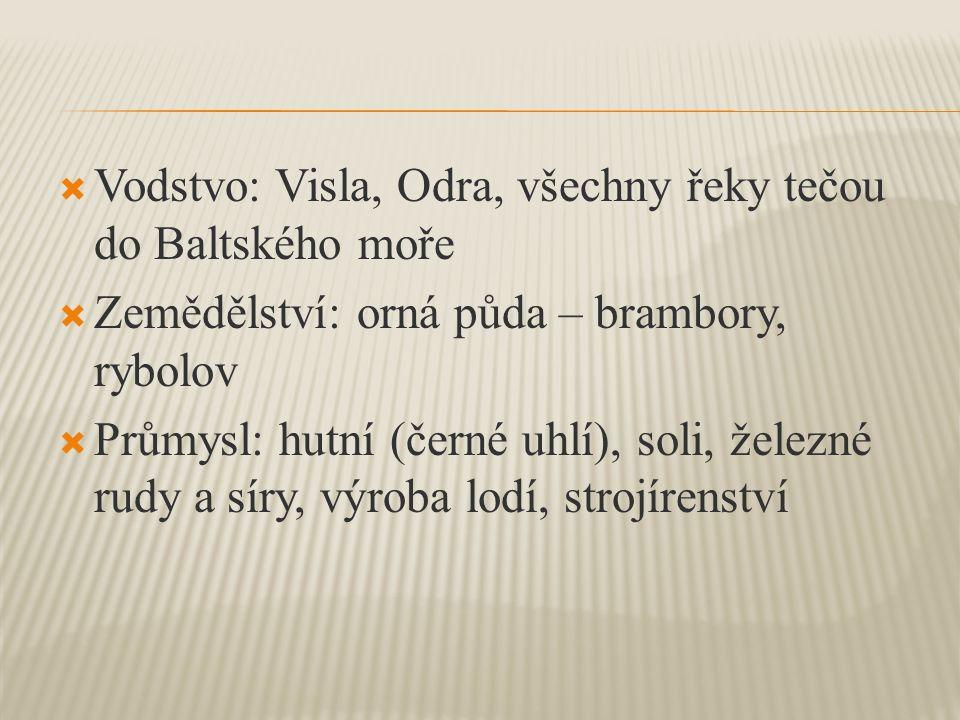  Vodstvo: Visla, Odra, všechny řeky tečou do Baltského moře  Zemědělství: orná půda – brambory, rybolov  Průmysl: hutní (černé uhlí), soli, železné rudy a síry, výroba lodí, strojírenství