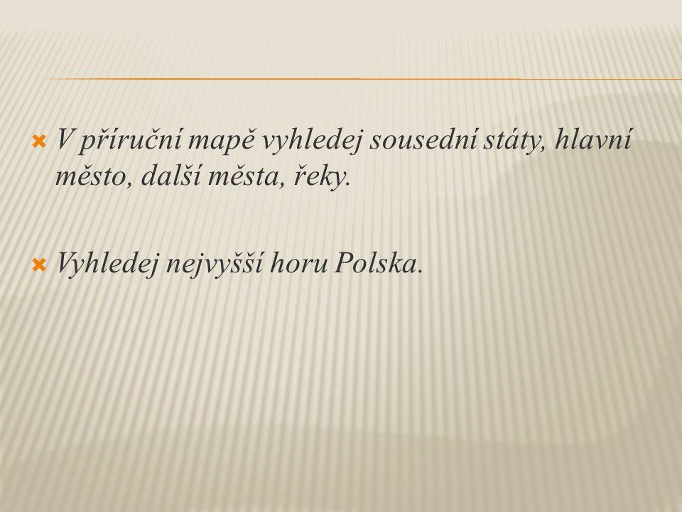  V příruční mapě vyhledej sousední státy, hlavní město, další města, řeky.  Vyhledej nejvyšší horu Polska.