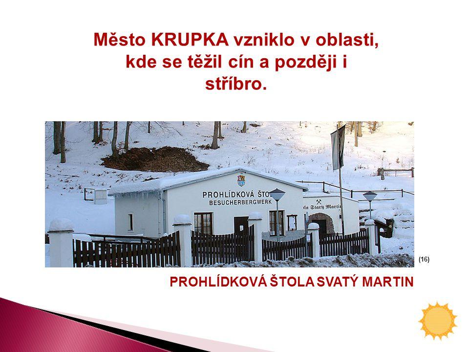 PROHLÍDKOVÁ ŠTOLA SVATÝ MARTIN (16) Město KRUPKA vzniklo v oblasti, kde se těžil cín a později i stříbro.