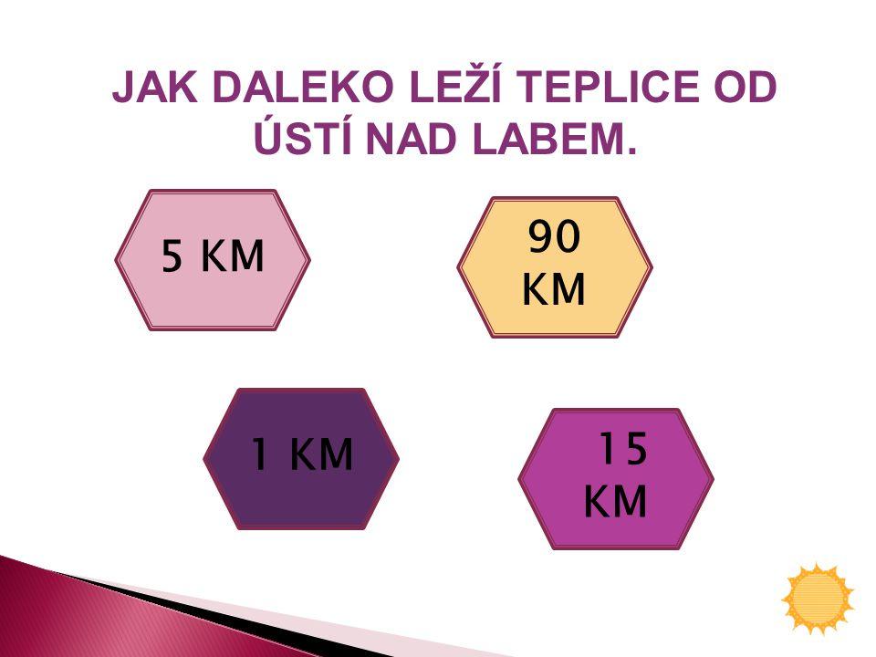 JAK DALEKO LEŽÍ TEPLICE OD ÚSTÍ NAD LABEM. 5 KM 90 KM 1 KM 15 KM