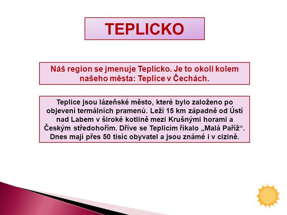 TEPLICKO Náš region se jmenuje Teplicko.Je to okolí kolem našeho města: Teplice v Čechách.